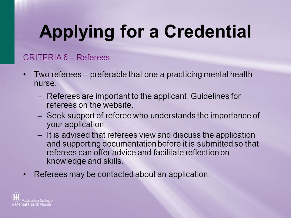 Applying for a Credential CRITERIA 6 – Referees Two referees – preferable that one a practicing mental health nurse. –Referees are important to the ap
