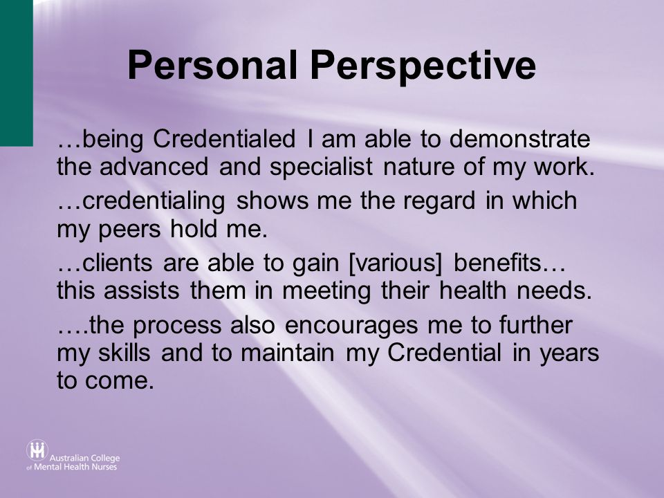 Personal Perspective …being Credentialed I am able to demonstrate the advanced and specialist nature of my work. …credentialing shows me the regard in