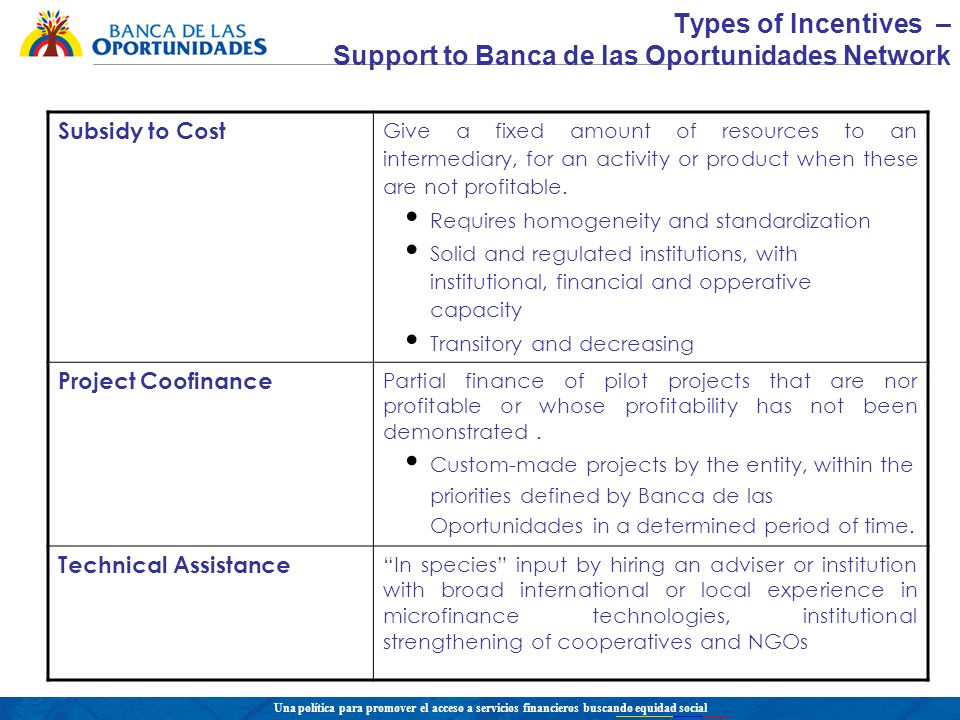 Una política para promover el acceso a servicios financieros buscando equidad social Types of Incentives – Support to Banca de las Oportunidades Network Subsidy to Cost Give a fixed amount of resources to an intermediary, for an activity or product when these are not profitable.