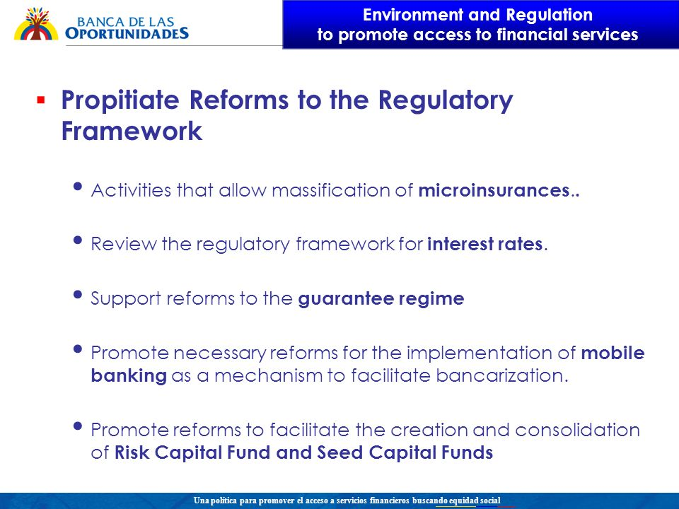 Una política para promover el acceso a servicios financieros buscando equidad social Propitiate Reforms to the Regulatory Framework Activities that allow massification of microinsurances..