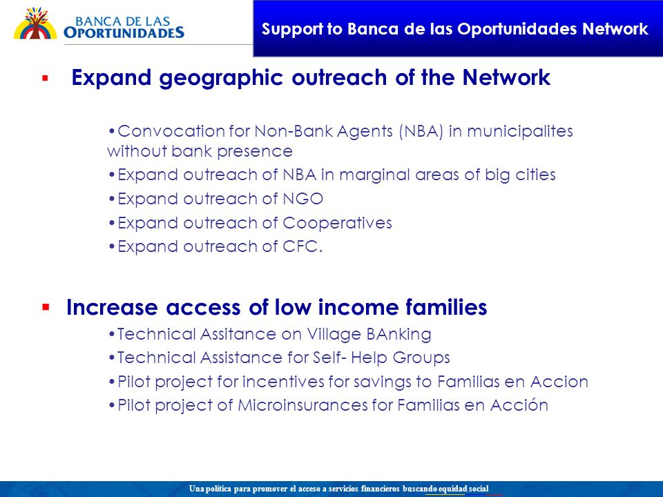 Una política para promover el acceso a servicios financieros buscando equidad social Expand geographic outreach of the Network Convocation for Non-Bank Agents (NBA) in municipalites without bank presence Expand outreach of NBA in marginal areas of big cities Expand outreach of NGO Expand outreach of Cooperatives Expand outreach of CFC.