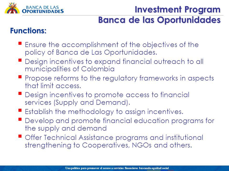 Una política para promover el acceso a servicios financieros buscando equidad social Investment Program Banca de las Oportunidades Ensure the accompli
