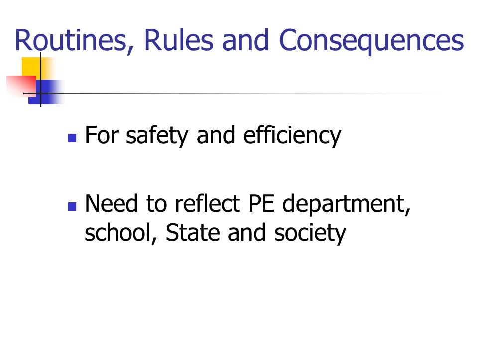 Routines, Rules and Consequences For safety and efficiency Need to reflect PE department, school, State and society
