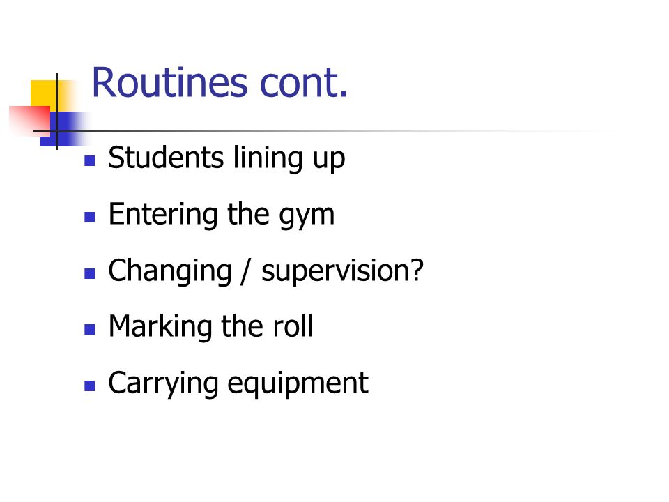 Routines cont. Students lining up Entering the gym Changing / supervision? Marking the roll Carrying equipment