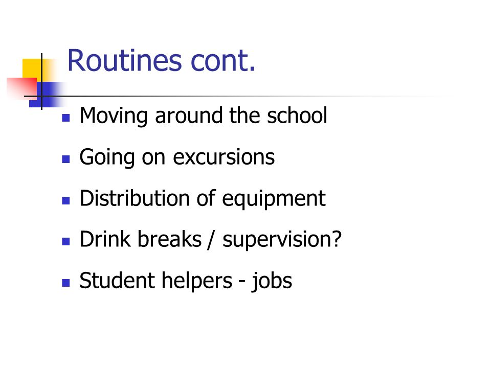 Routines cont. Moving around the school Going on excursions Distribution of equipment Drink breaks / supervision? Student helpers - jobs