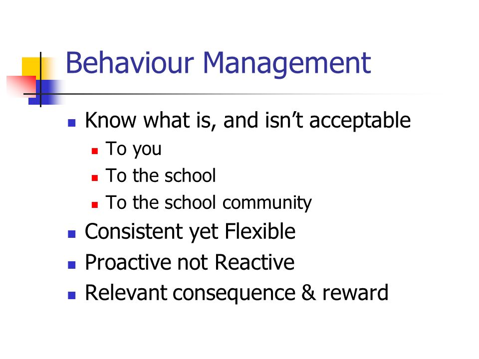Behaviour Management Know what is, and isnt acceptable To you To the school To the school community Consistent yet Flexible Proactive not Reactive Rel