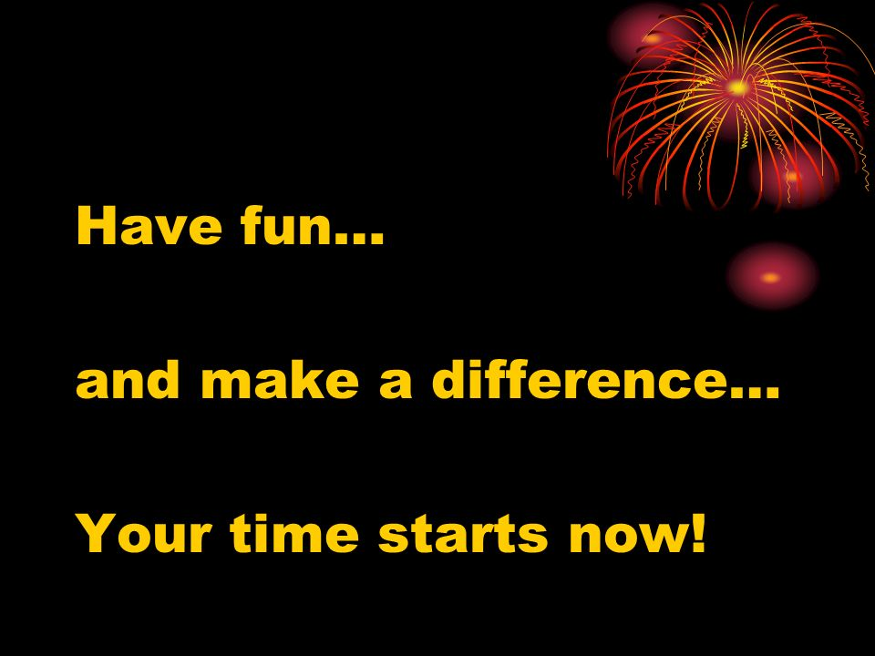 Have fun… and make a difference… Your time starts now!