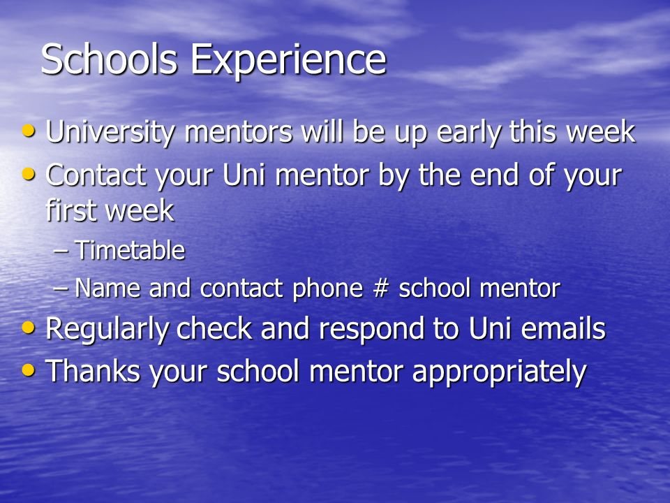 Schools Experience University mentors will be up early this week University mentors will be up early this week Contact your Uni mentor by the end of y