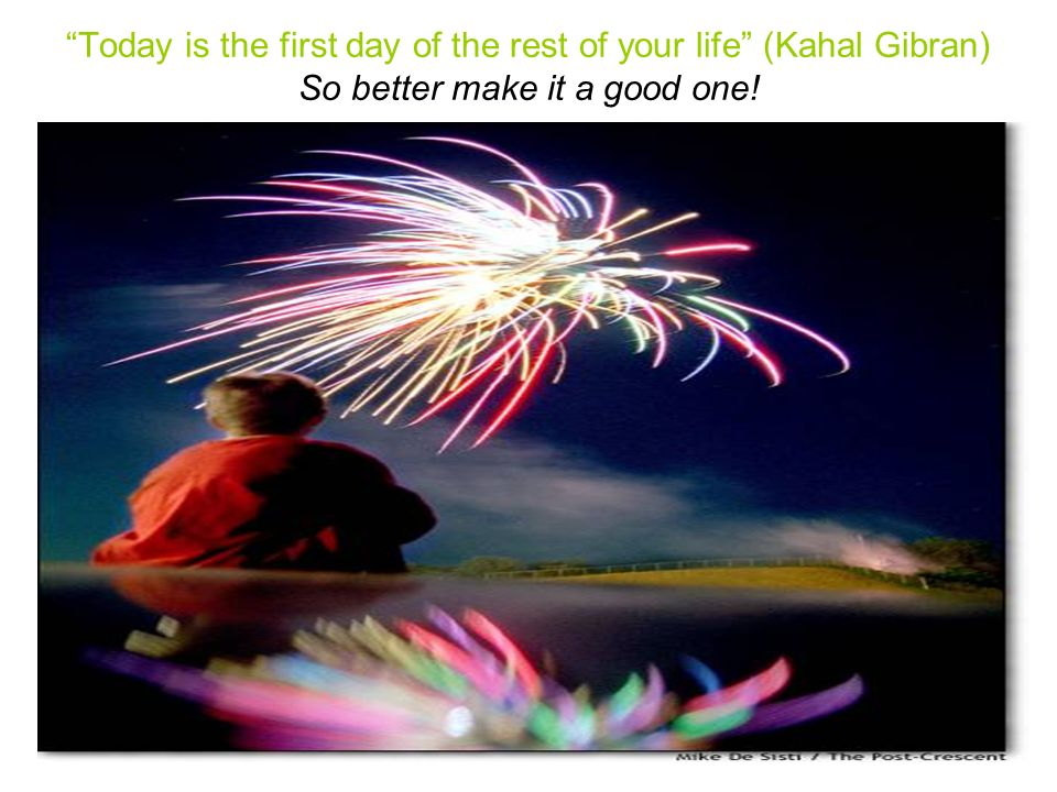 Today is the first day of the rest of your life (Kahal Gibran) So better make it a good one!