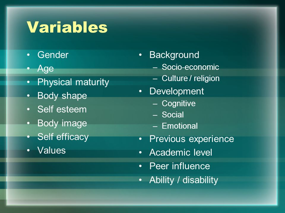 Variables Gender Age Physical maturity Body shape Self esteem Body image Self efficacy Values Background –Socio-economic –Culture / religion Developme