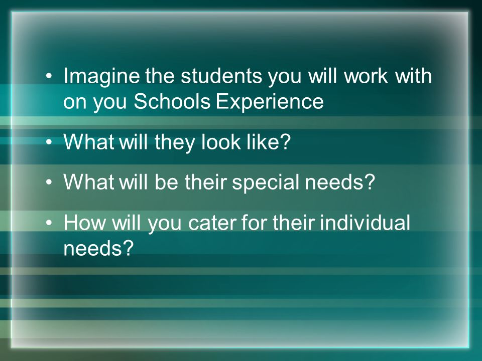 Imagine the students you will work with on you Schools Experience What will they look like? What will be their special needs? How will you cater for t