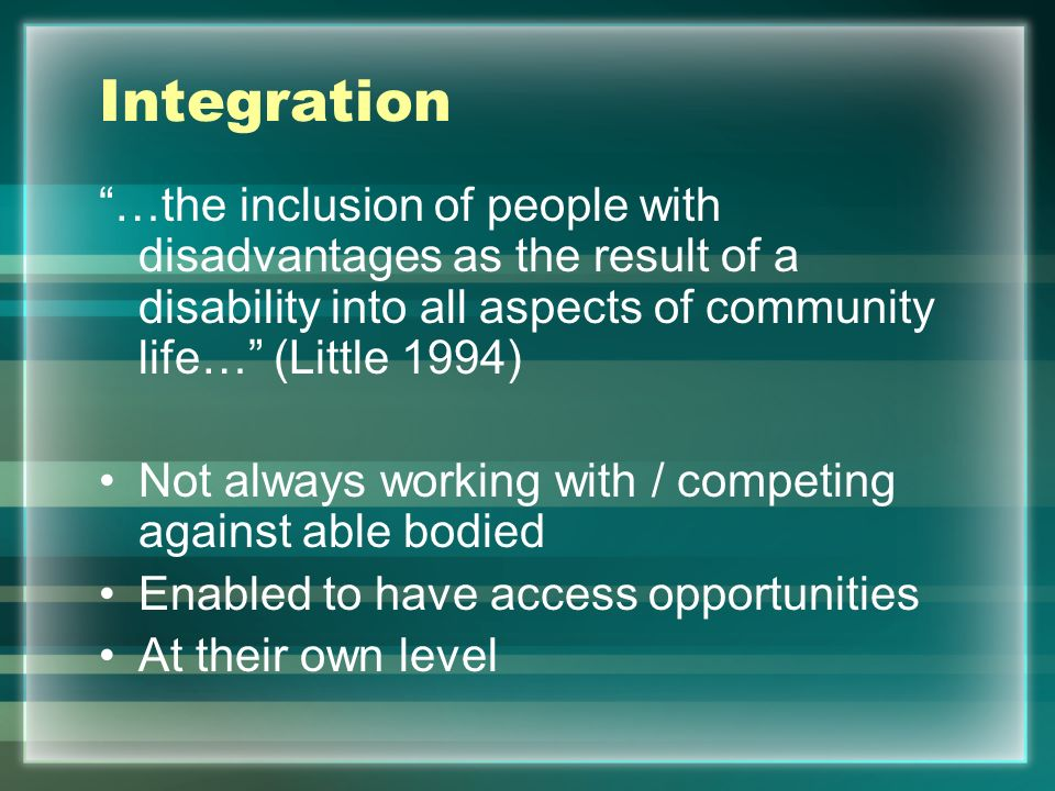 Teaching Integration Students Terminology –Impairment – condition –Disability – effect of the condition –Handicap – disadvantaged situations caused by the disability Focus on the ability Integration Aid –Classification –Severity –Subject area