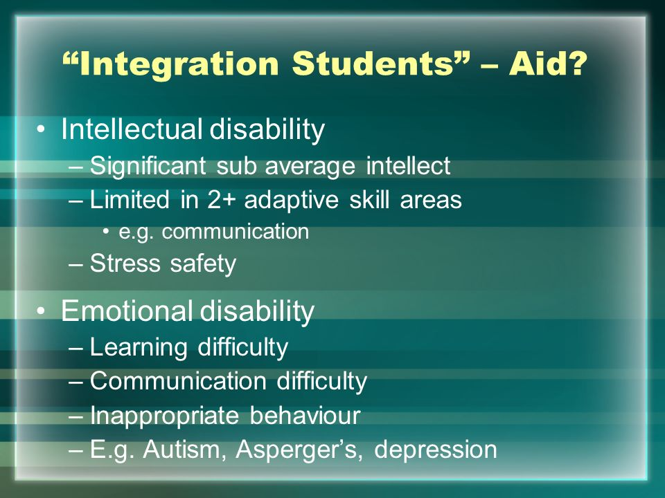 Integration Students – Aid? Intellectual disability –Significant sub average intellect –Limited in 2+ adaptive skill areas e.g. communication –Stress
