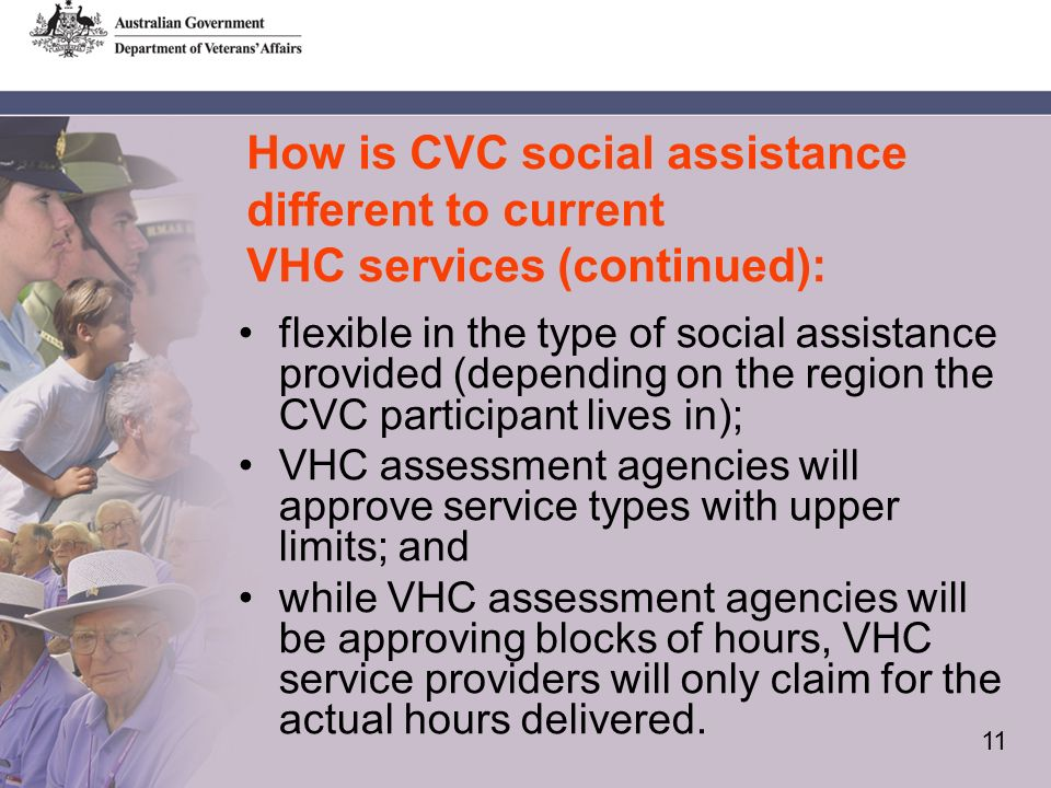 11 How is CVC social assistance different to current VHC services (continued): flexible in the type of social assistance provided (depending on the region the CVC participant lives in); VHC assessment agencies will approve service types with upper limits; and while VHC assessment agencies will be approving blocks of hours, VHC service providers will only claim for the actual hours delivered.