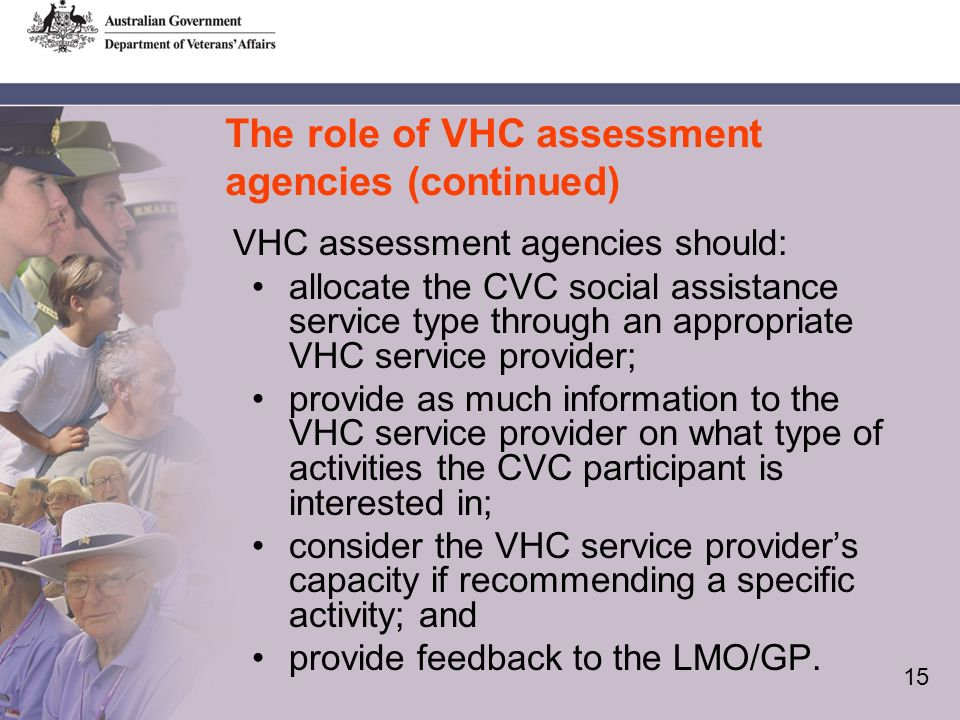 15 The role of VHC assessment agencies (continued) VHC assessment agencies should: allocate the CVC social assistance service type through an appropriate VHC service provider; provide as much information to the VHC service provider on what type of activities the CVC participant is interested in; consider the VHC service providers capacity if recommending a specific activity; and provide feedback to the LMO/GP.