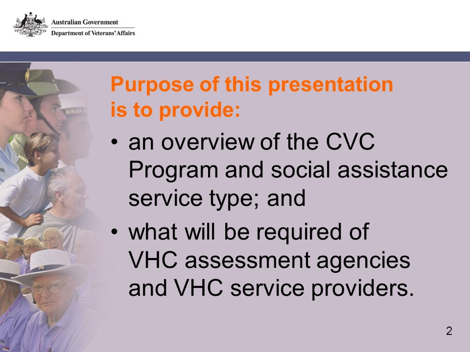 2 Purpose of this presentation is to provide: an overview of the CVC Program and social assistance service type; and what will be required of VHC assessment agencies and VHC service providers.