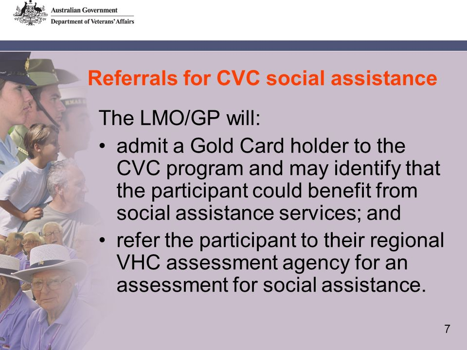 7 Referrals for CVC social assistance The LMO/GP will: admit a Gold Card holder to the CVC program and may identify that the participant could benefit from social assistance services; and refer the participant to their regional VHC assessment agency for an assessment for social assistance.