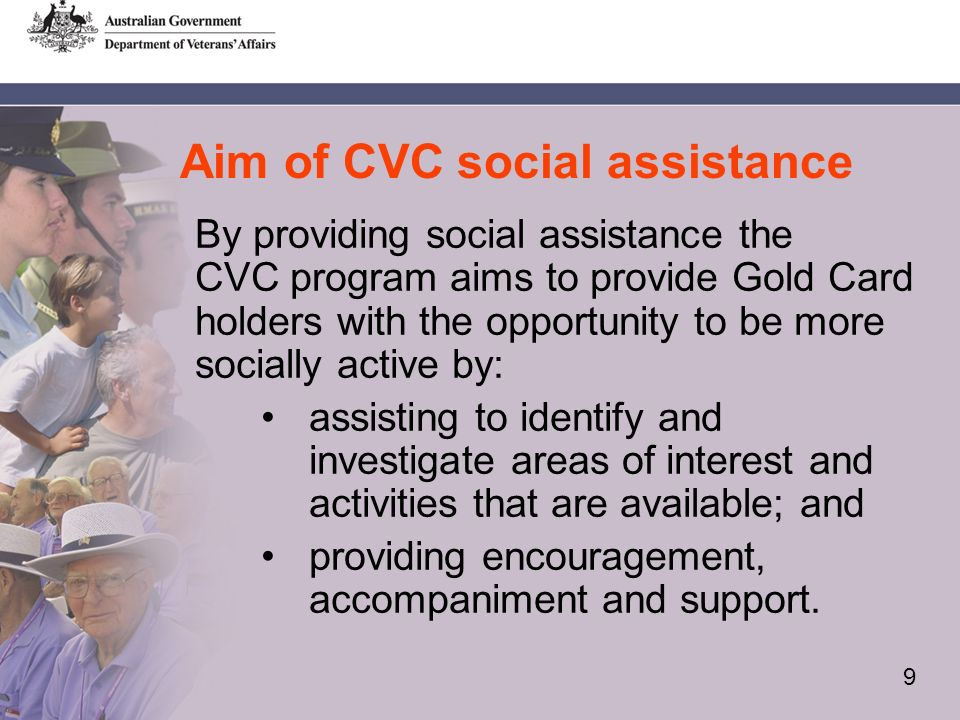 9 Aim of CVC social assistance By providing social assistance the CVC program aims to provide Gold Card holders with the opportunity to be more socially active by: assisting to identify and investigate areas of interest and activities that are available; and providing encouragement, accompaniment and support.