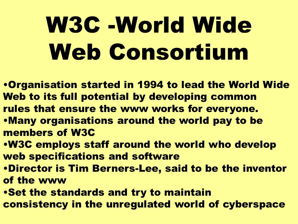 W3C -World Wide Web Consortium Organisation started in 1994 to lead the World Wide Web to its full potential by developing common rules that ensure the www works for everyone.