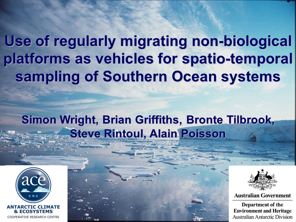 Use of regularly migrating non-biological platforms as vehicles for spatio-temporal sampling of Southern Ocean systems Simon Wright, Brian Griffiths, Bronte Tilbrook, Steve Rintoul, Alain Poisson