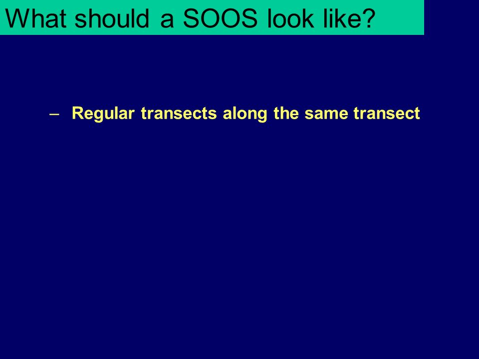 What should a SOOS look like –Regular transects along the same transect
