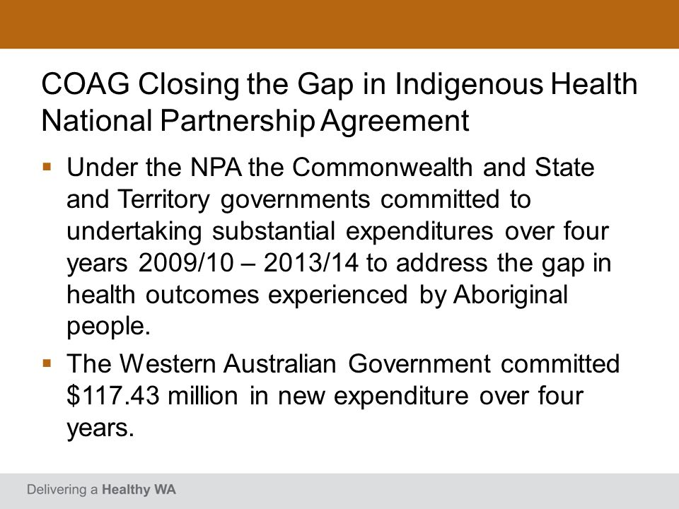 COAG Closing the Gap in Indigenous Health National Partnership Agreement Five Priority Areas: tackling smoking; providing a health transition to adulthood; making Indigenous health everyones business; delivering effective primary health care services; and better coordinating the patient journey through the health care system