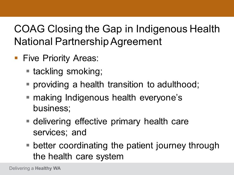 WA Implementation In accordance with the NPA, the Western Australian Implementation Plan presented strategies consistent with the five priority areas Prison Health was identified as a priority under Making Indigenous health everyones business