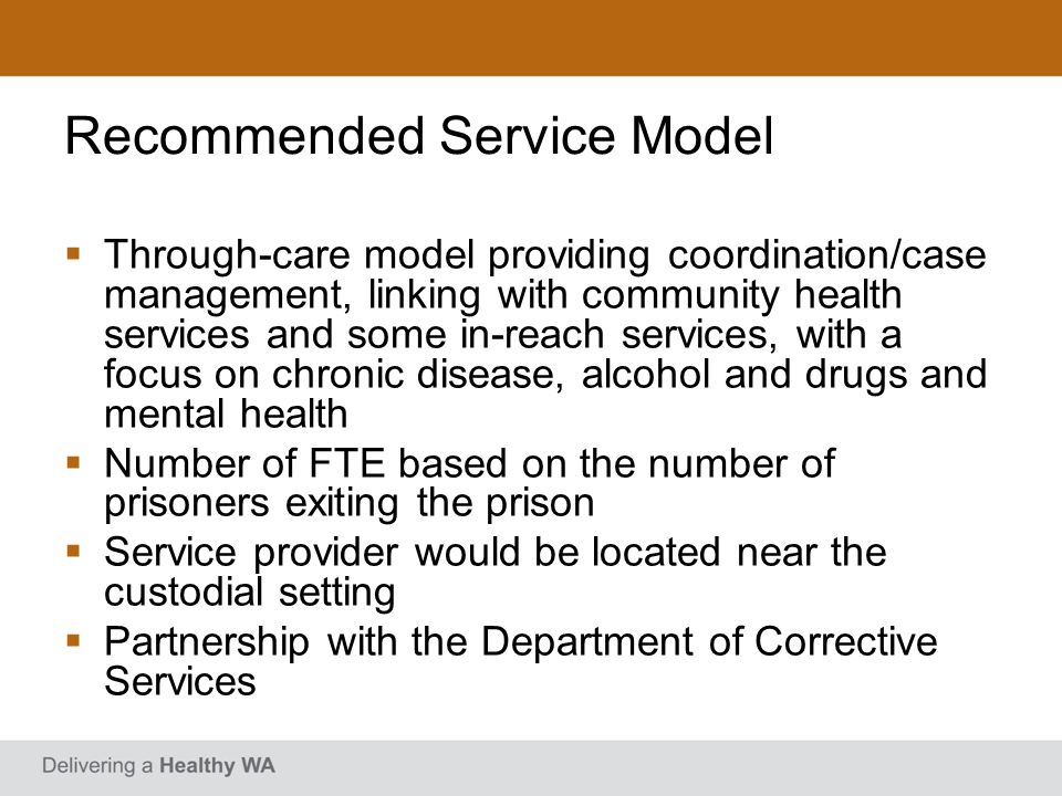 Recommended Service Model Through-care model providing coordination/case management, linking with community health services and some in-reach services