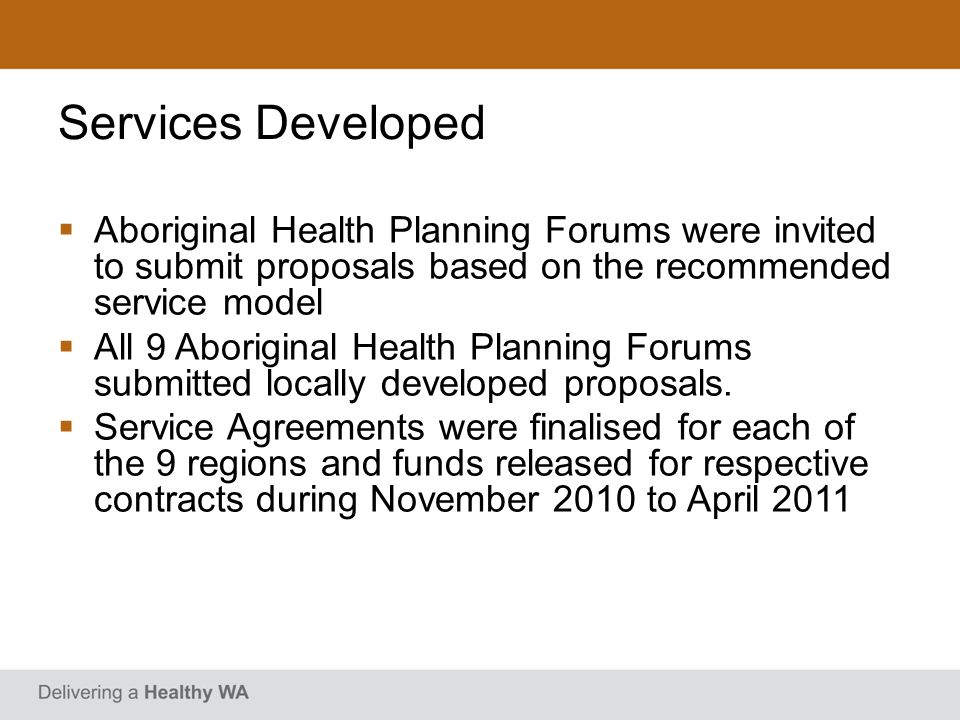 Services Developed Aboriginal Health Planning Forums were invited to submit proposals based on the recommended service model All 9 Aboriginal Health P