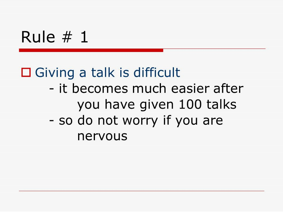 Rule # 1 Giving a talk is difficult - it becomes much easier after you have given 100 talks - so do not worry if you are nervous