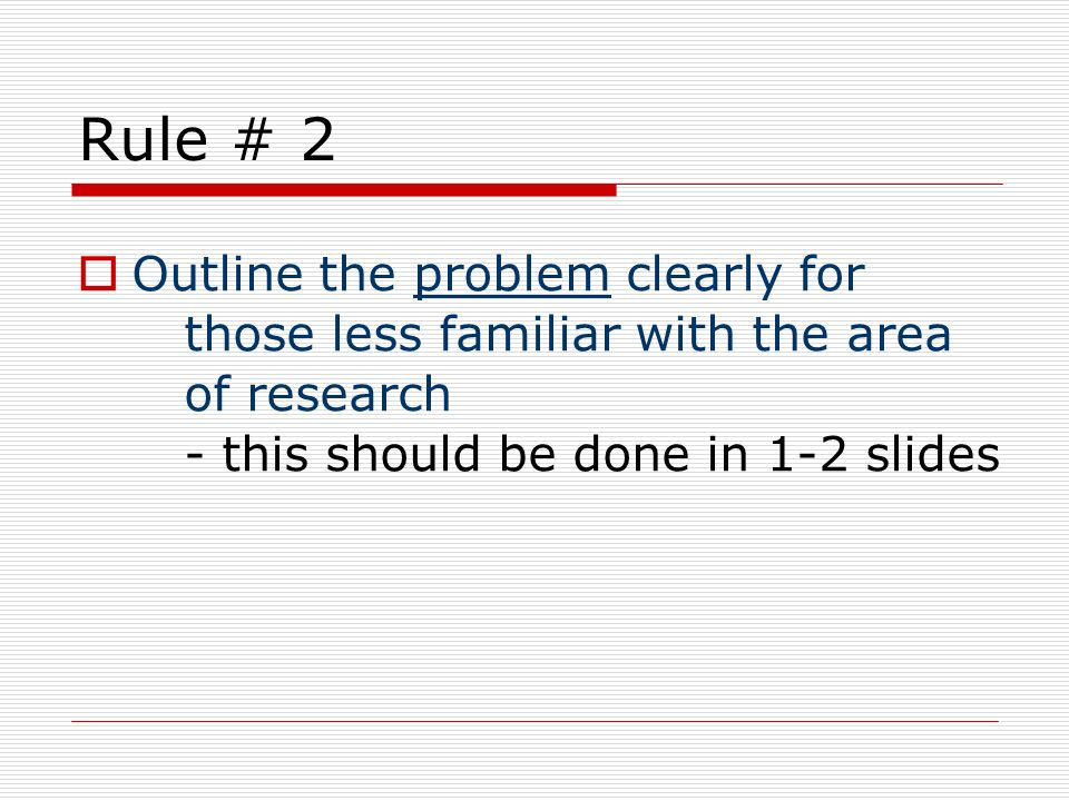 Rule # 2 Outline the problem clearly for those less familiar with the area of research - this should be done in 1-2 slides