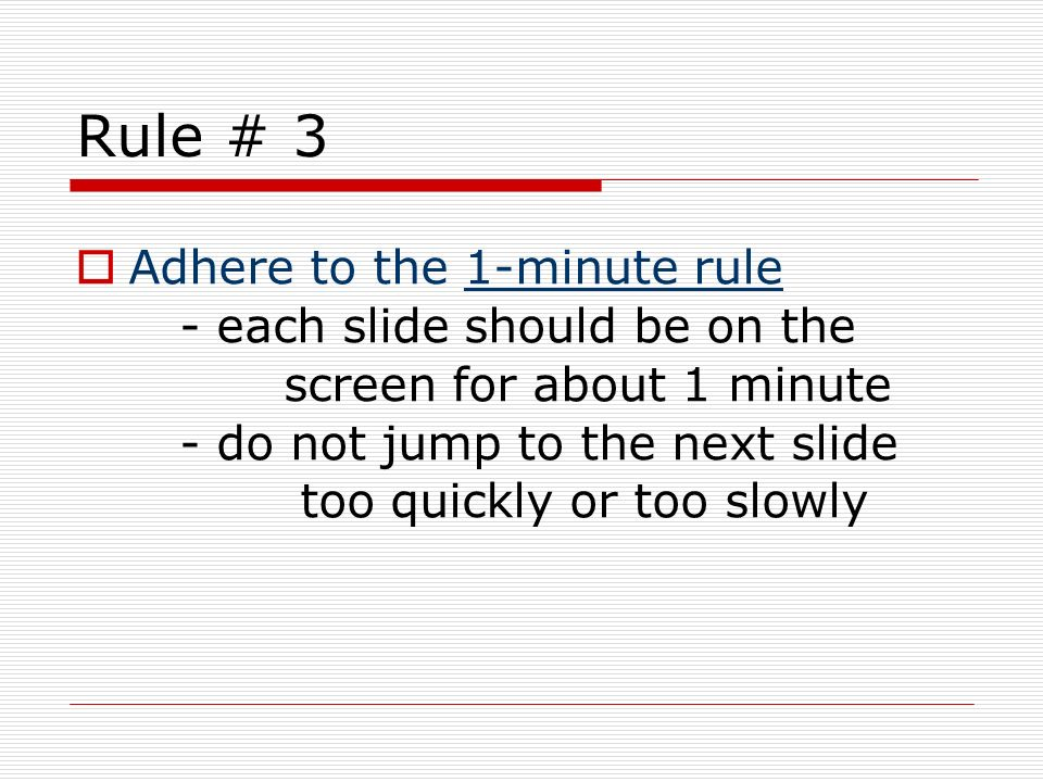 Rule # 3 Adhere to the 1-minute rule - each slide should be on the screen for about 1 minute - do not jump to the next slide too quickly or too slowly