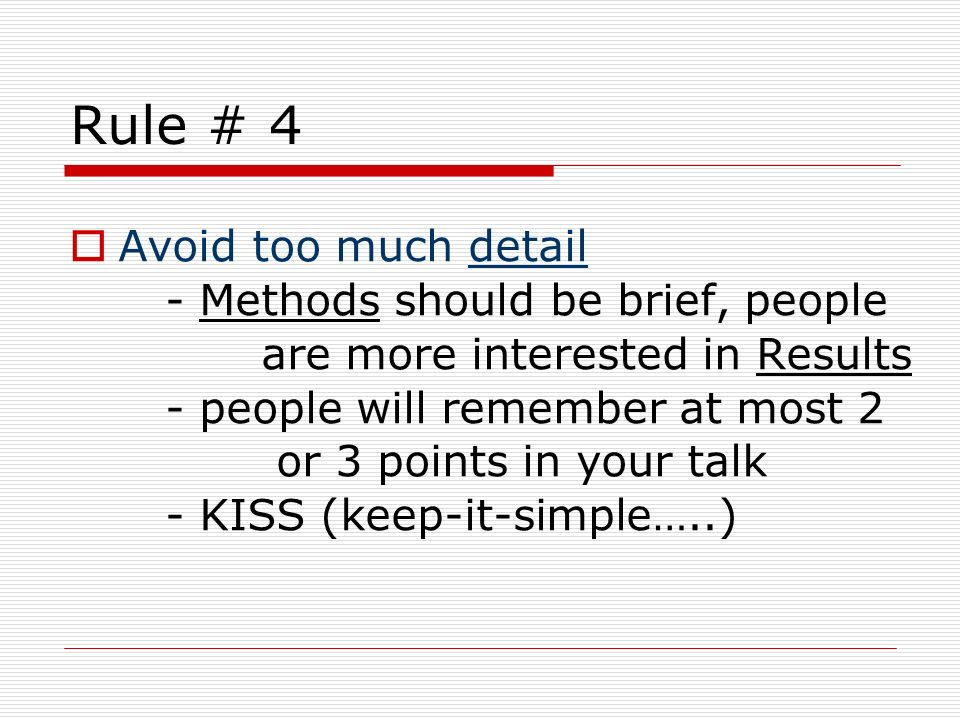 Rule # 4 Avoid too much detail - Methods should be brief, people are more interested in Results - people will remember at most 2 or 3 points in your t
