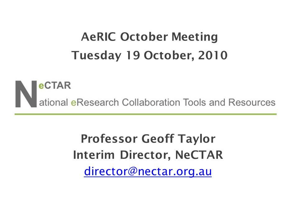 Professor Geoff Taylor Interim Director, NeCTAR director@nectar.org.au AeRIC October Meeting Tuesday 19 October, 2010