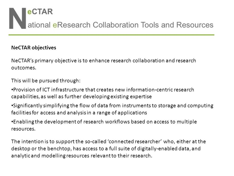 NeCTAR objectives The NeCTAR investment sits within a broader eResearch capability and is aimed at providing the bridge between researchers and eResearch resources.