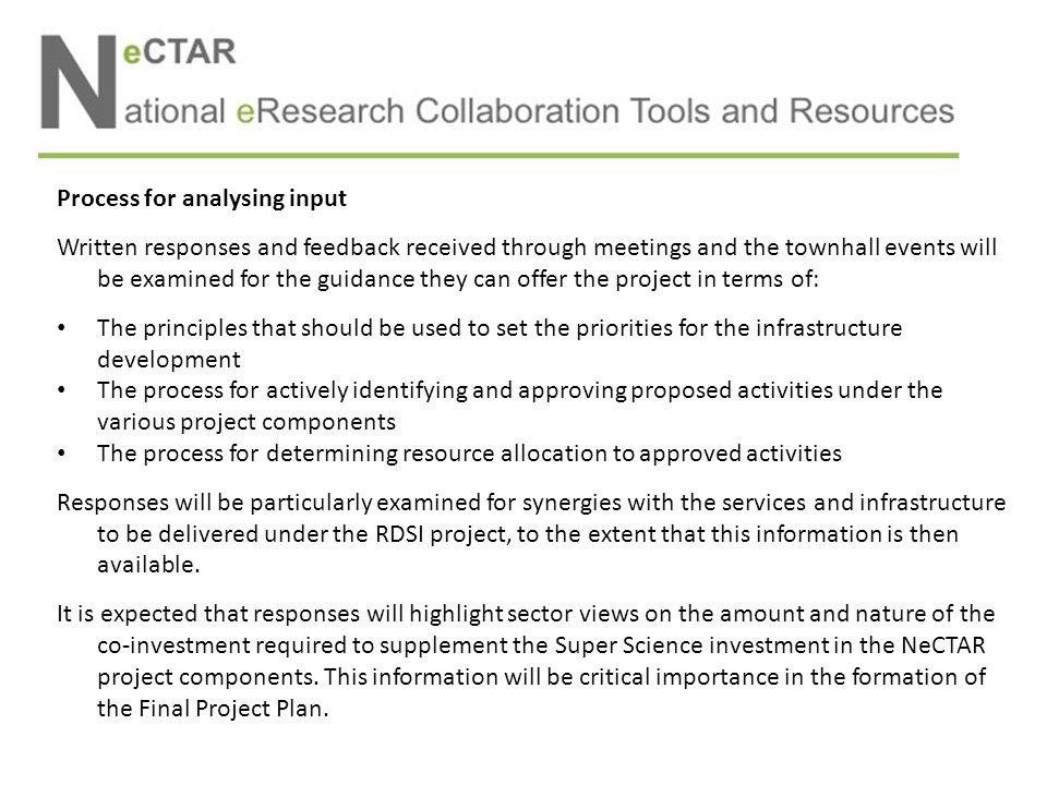 Process for analysing input Written responses and feedback received through meetings and the townhall events will be examined for the guidance they can offer the project in terms of: The principles that should be used to set the priorities for the infrastructure development The process for actively identifying and approving proposed activities under the various project components The process for determining resource allocation to approved activities Responses will be particularly examined for synergies with the services and infrastructure to be delivered under the RDSI project, to the extent that this information is then available.