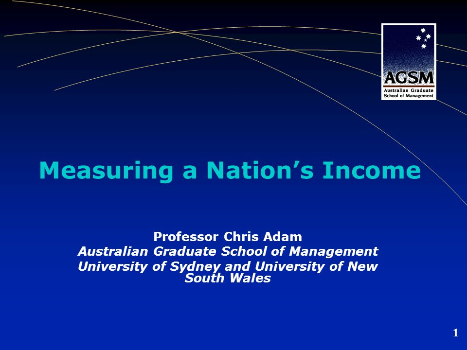 1 Measuring a Nations Income Professor Chris Adam Australian Graduate School of Management University of Sydney and University of New South Wales