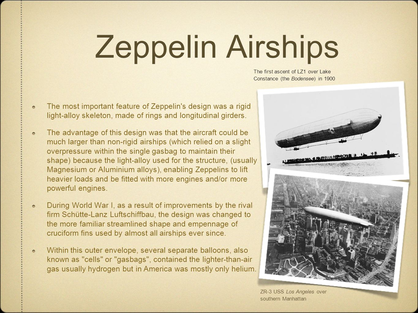 Zeppelin Airships The most important feature of Zeppelin's design was a rigid light-alloy skeleton, made of rings and longitudinal girders. The advant