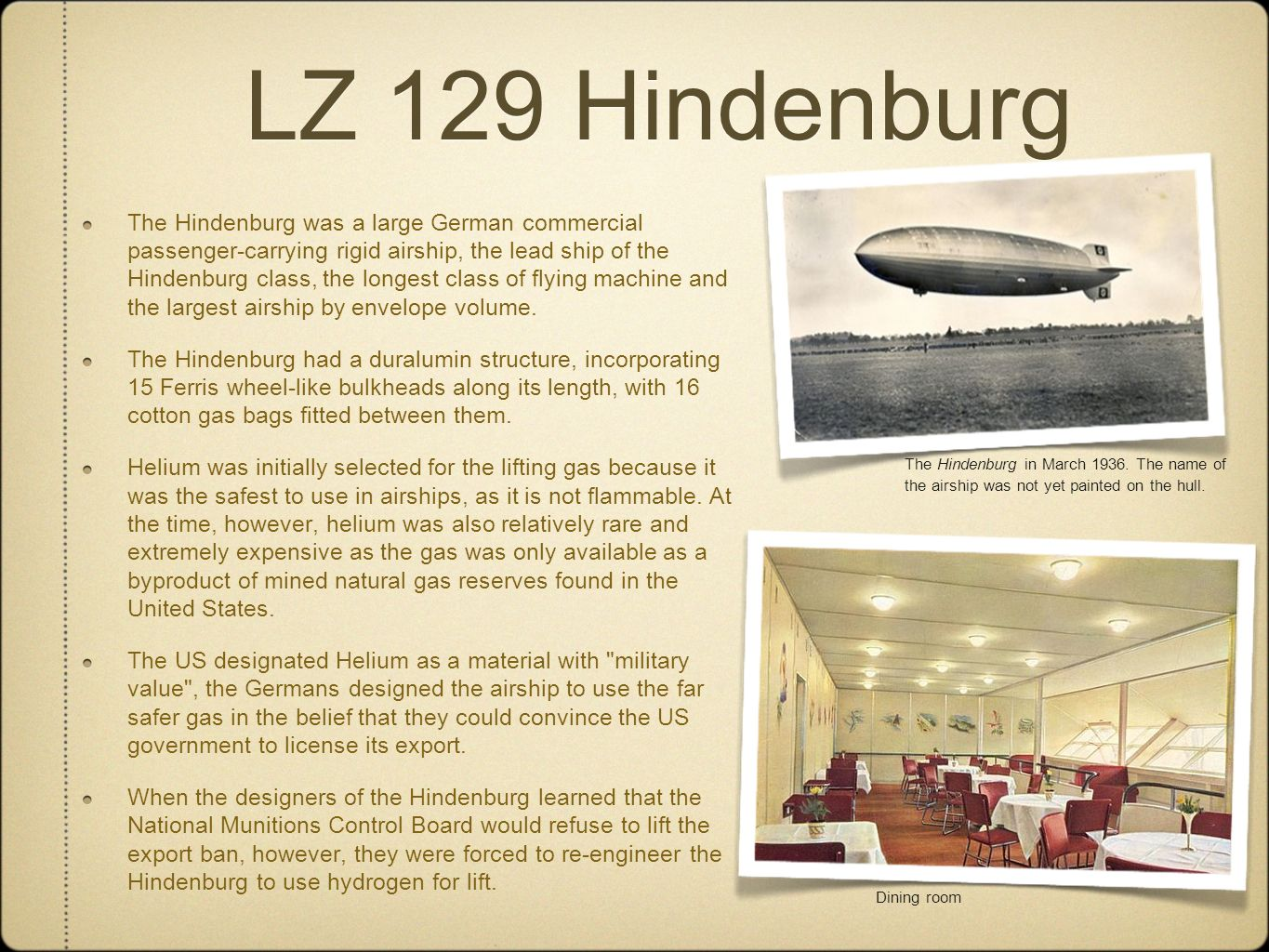 LZ 129 Hindenburg The Hindenburg in March 1936. The name of the airship was not yet painted on the hull. Dining room The Hindenburg was a large German