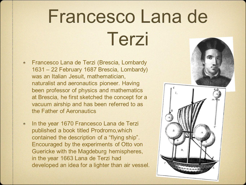 Francesco Lana de Terzi Francesco Lana de Terzi (Brescia, Lombardy 1631 – 22 February 1687 Brescia, Lombardy) was an Italian Jesuit, mathematician, na