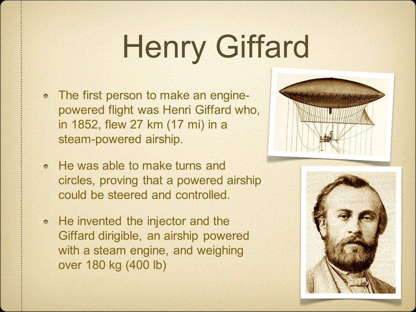 Henry Giffard The first person to make an engine- powered flight was Henri Giffard who, in 1852, flew 27 km (17 mi) in a steam-powered airship. He was