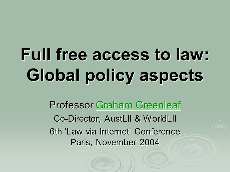 Full free access to law: Global policy aspects Professor Graham Greenleaf Graham GreenleafGraham Greenleaf Co-Director, AustLII & WorldLII 6th Law via Internet Conference Paris, November 2004