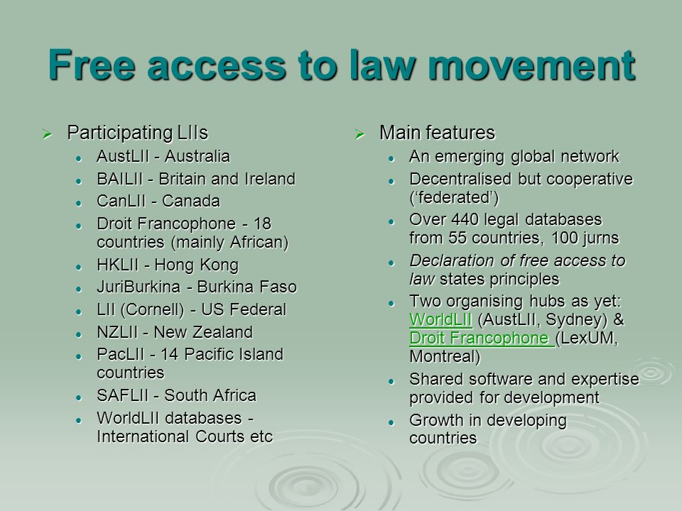 Free access to law movement Participating LIIs Participating LIIs AustLII - Australia AustLII - Australia BAILII - Britain and Ireland BAILII - Britain and Ireland CanLII - Canada CanLII - Canada Droit Francophone - 18 countries (mainly African) Droit Francophone - 18 countries (mainly African) HKLII - Hong Kong HKLII - Hong Kong JuriBurkina - Burkina Faso JuriBurkina - Burkina Faso LII (Cornell) - US Federal LII (Cornell) - US Federal NZLII - New Zealand NZLII - New Zealand PacLII - 14 Pacific Island countries PacLII - 14 Pacific Island countries SAFLII - South Africa SAFLII - South Africa WorldLII databases - International Courts etc WorldLII databases - International Courts etc Main features Main features An emerging global network Decentralised but cooperative (federated) Over 440 legal databases from 55 countries, 100 jurns Declaration of free access to law states principles Two organising hubs as yet: WorldLII (AustLII, Sydney) & Droit Francophone (LexUM, Montreal) WorldLII Droit Francophone Shared software and expertise provided for development Growth in developing countries