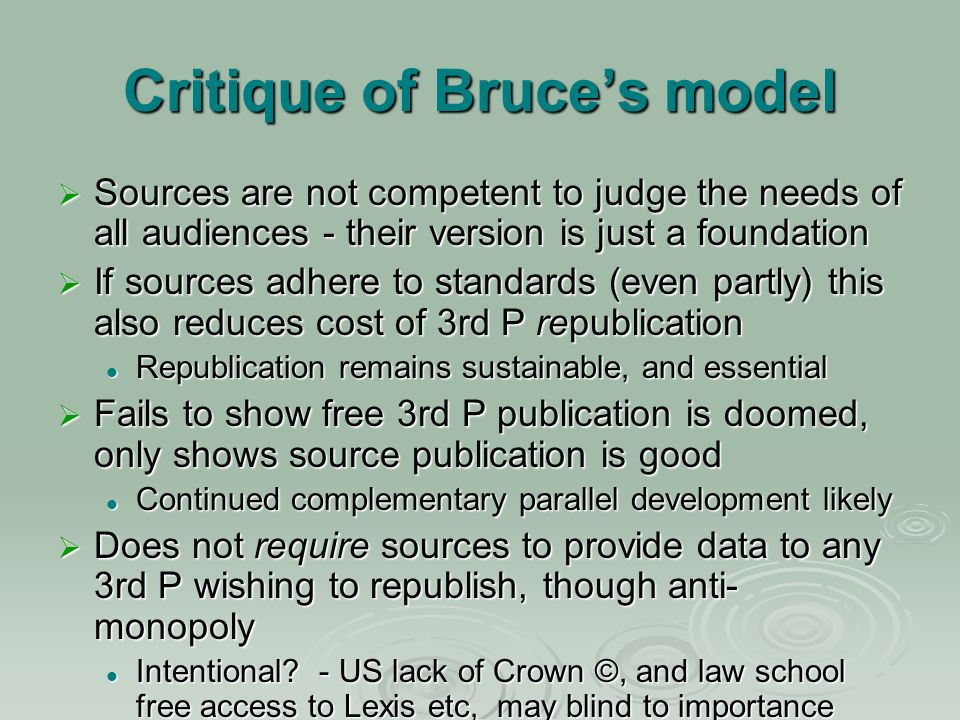 Critique of Bruces model Sources are not competent to judge the needs of all audiences - their version is just a foundation Sources are not competent to judge the needs of all audiences - their version is just a foundation If sources adhere to standards (even partly) this also reduces cost of 3rd P republication If sources adhere to standards (even partly) this also reduces cost of 3rd P republication Republication remains sustainable, and essential Republication remains sustainable, and essential Fails to show free 3rd P publication is doomed, only shows source publication is good Fails to show free 3rd P publication is doomed, only shows source publication is good Continued complementary parallel development likely Continued complementary parallel development likely Does not require sources to provide data to any 3rd P wishing to republish, though anti- monopoly Does not require sources to provide data to any 3rd P wishing to republish, though anti- monopoly Intentional.