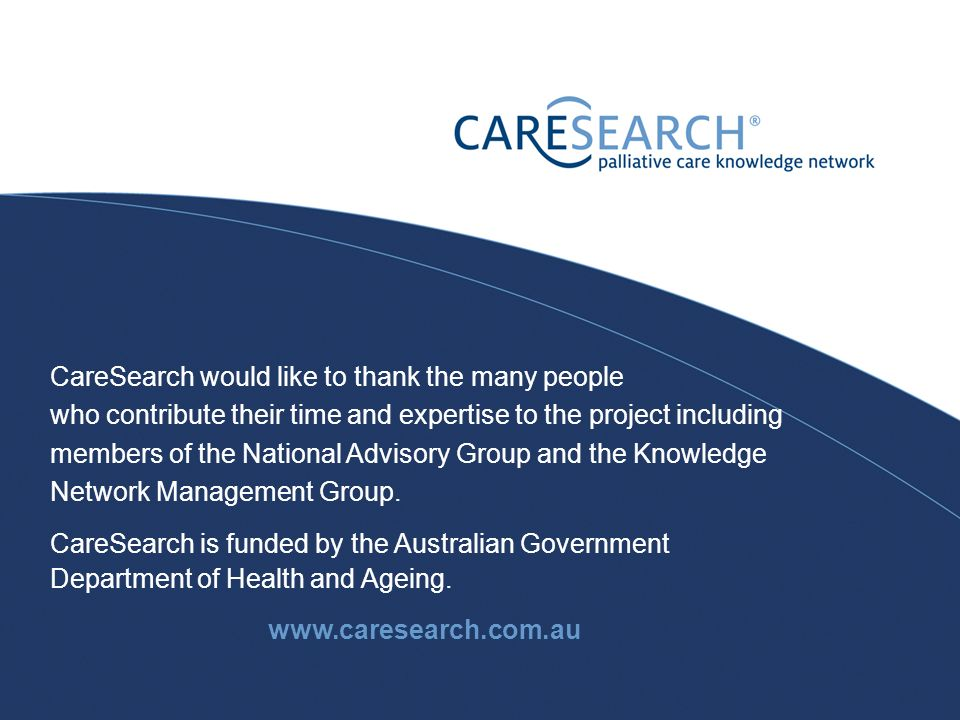 CareSearch would like to thank the many people who contribute their time and expertise to the project including members of the National Advisory Group and the Knowledge Network Management Group.