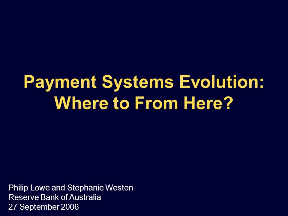 Payment Systems Evolution: Where to From Here? Philip Lowe and Stephanie Weston Reserve Bank of Australia 27 September 2006