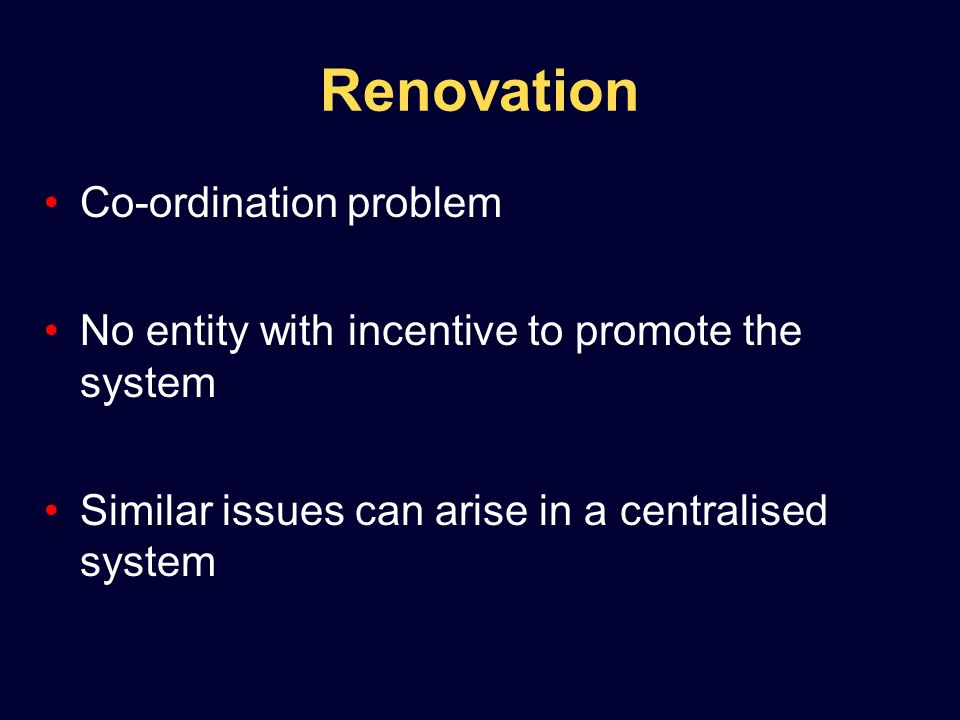 Renovation Co-ordination problem No entity with incentive to promote the system Similar issues can arise in a centralised system
