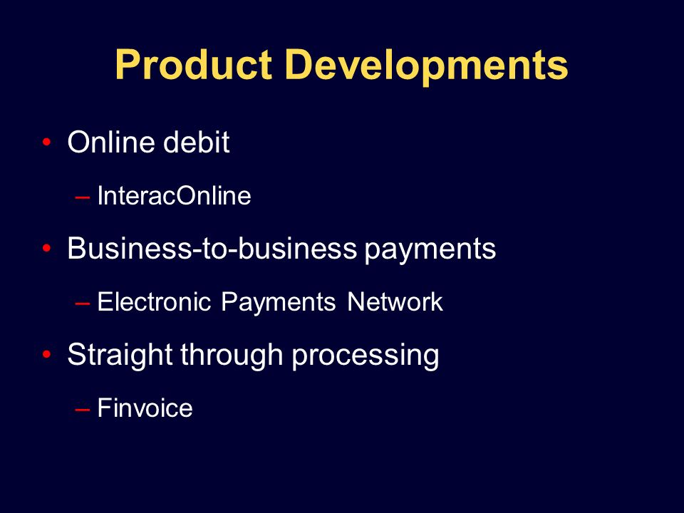 Product Developments Online debit –InteracOnline Business-to-business payments –Electronic Payments Network Straight through processing –Finvoice