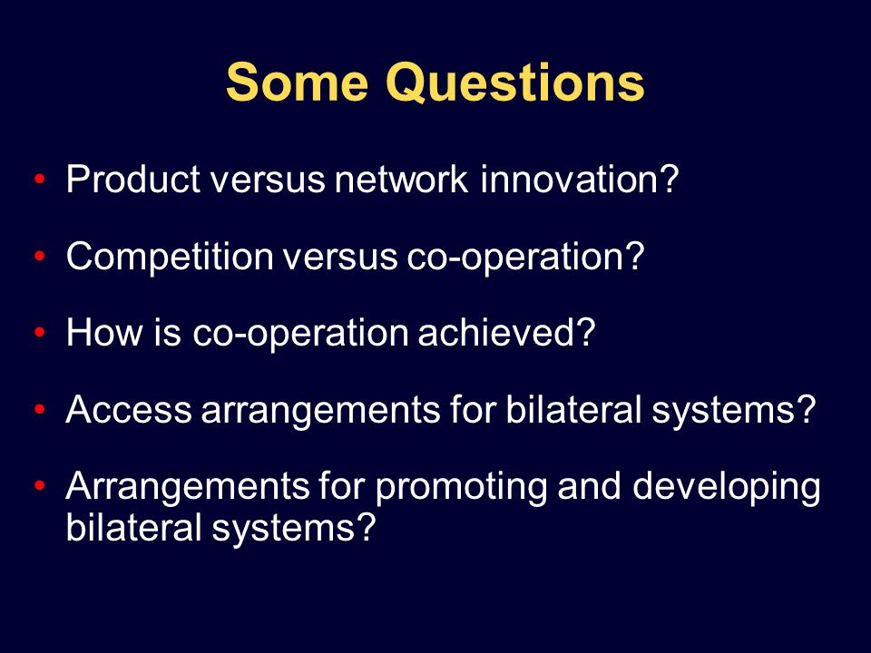 Some Questions Product versus network innovation? Competition versus co-operation? How is co-operation achieved? Access arrangements for bilateral sys