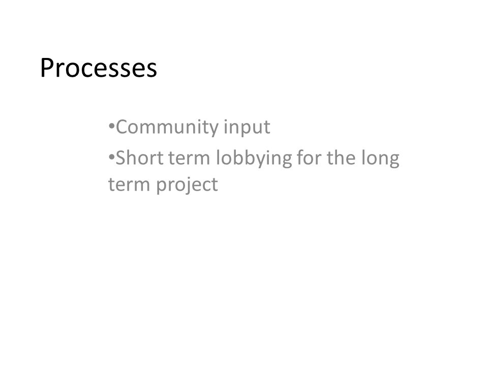 Processes Community input Short term lobbying for the long term project